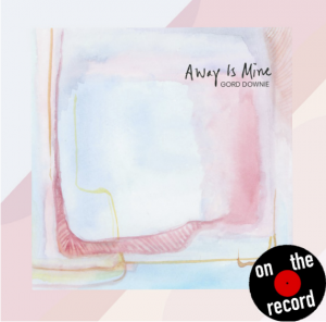 On The Record: Away is Mine – Gord Downie
