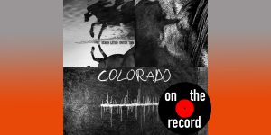 On The Record: Colorado, Neil Young + Crazy Horse