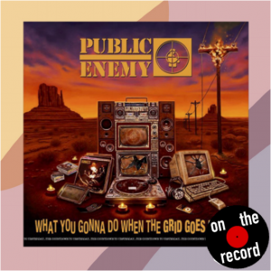 """On the Record: """"What You Gonna Do When The Grid Goes Down?"""" Public Enemy"""